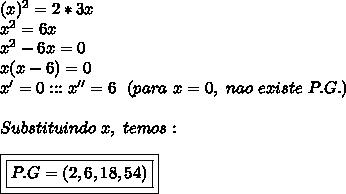 (x) ^{2}=2*3x\\ x^{2} =6x\\ x^{2} -6x=0\\x(x-6)=0\\x'=0:::x''=6~~(para~x=0,~nao~existe~P.G.)\\\\Substituindo~x,~temos:\\\\\boxed{\boxed{P.G=(2,6,18,54)}}
