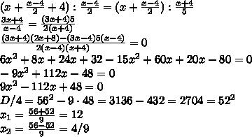 (x+\frac{x-4}{2}+4):\frac{x-4}{2}=(x+\frac{x-4}{2}):\frac{x+4}{5}\\\frac{3x+4}{x-4}=\frac{(3x+4)5}{2(x+4)}\\\frac{(3x+4)(2x+8)-(3x-4)5(x-4)}{2(x-4)(x+4)}=0\\6x^{2}+8x+24x+32-15x^{2}+60x+20x-80=0\\-9x^{2}+112x-48=0\\9x^{2}-112x+48=0\\D/4=56^{2}-9\cdot48=3136-432=2704=52^{2}\\x_{1}=\frac{56+52}{9}=12\\x_{2}=\frac{56-52}{9}=4/9