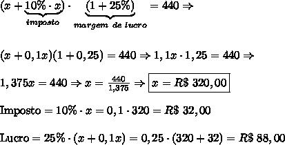 (x+\underbrace{10\% \cdot x}_{imposto})\cdot \underbrace{(1+25\%)}_{margem\ de\ lucro}=440 \Rightarrow \\\\\\ (x+0,1x)(1+0,25)=440 \Rightarrow 1,1x \cdot 1,25=440 \Rightarrow \\\\ 1,375x=440 \Rightarrow x = \frac{440}{1,375} \Rightarrow \boxed{x = R\$\ 320,00}\\\\ \text{Imposto}=10\% \cdot x=0,1 \cdot 320=R\$\ 32,00\\\\ \text{Lucro}=25\% \cdot (x+0,1x)=0,25 \cdot (320+32)=R\$\ 88,00\\\\