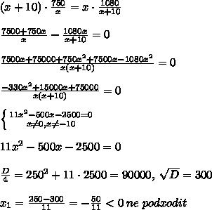(x+10)/cdot /frac{750}{x}=x/cdot /frac{1080}{x+10}//// /frac{7500+750x}{x}-/frac{1080x}{x+10}=0/////frac{7500x+75000+750x^2+7500x-1080x^2}{x(x+10)}=0/////frac{-330x^2+15000x+75000}{x(x+10)}=0//// /left /{ {{11x^2-500x-2500=0} /atop {x/ne 0,x/ne -10}} /right. ////11x^2-500x-2500=0/////frac{D}{4}=250^2+11/cdot 2500=90000,/; /sqrt{D}=300////x_1=/frac{250-300}{11}=-/frac{50}{11}<0/; ne/; podxodit