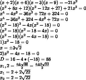 (x+2)(x+6)(x-3)(x-9)=-21x^2\\(x^2+8x+12)(x^2-12x+27)+21x^2=0\\x^4-4x^3-36x^2+72x+324=0\\x^4-36x^2+324-4x^3+72x=0\\(x^2-18)^2-4x(x^2-18)=0\\(x^2-18)(x^2-18-4x)=0\\(x^2-18)(x^2-4x-18)=0\\1)x^2-18=0\\x=б3\sqrt{2}\\2)x^2-4x-18=0\\D=16-4*(-18)=88\\x_1,2=\frac{4б\sqrt{88}}{2}=\frac{4б2\sqrt{22}}{2}\\x_1=2+2\sqrt{22}\\x_2=2-2\sqrt{22}