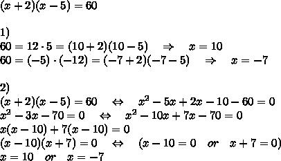 (x+2)(x-5)=60\\\\1)\\60=12\cdot5=(10+2)(10-5)\ \ \ \Rightarrow\ \ \ x=10\\60=(-5)\cdot(-12)=(-7+2)(-7-5)\ \ \ \Rightarrow\ \ \ x=-7\\\\2)\\(x+2)(x-5)=60\ \ \ \Leftrightarrow\ \ \ x^2-5x+2x-10-60=0\\x^2-3x-70=0\ \ \ \Leftrightarrow\ \ \ x^2-10x+7x-70=0\\x(x-10)+7(x-10)=0\\(x-10)(x+7)=0\ \ \ \Leftrightarrow\ \ \ (x-10=0\ \ \ or\ \ \ x+7=0)\\x=10\ \ \ or\ \ \ x=-7