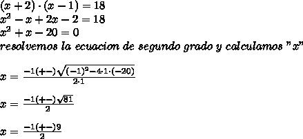 "(x+2)\cdot(x-1)=18\\ x^{2}-x+2x-2=18\\x^{2}+x-20=0\\ resolvemos\ la\ ecuacion\ de\ segundo\ grado\ y\ calculamos\ ""x""\\ \\x=\frac{-1(+-)\sqrt{(-1)^{2}-4\cdot1\cdot(-20)}}{2\cdot1}\\ \\x=\frac{-1(+-)\sqrt{81}}{2}\\ \\x=\frac{-1(+-)9}{2}"