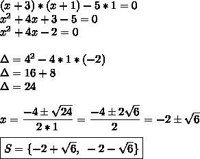 (x+3)*(x+1)-5*1=0\\ x^{2} +4x+3-5=0\\ x^{2} +4x-2=0\\\\\Delta=4^2-4*1*(-2)\\\Delta=16+8\\\Delta=24\\\\x= \dfrac{-4\pm \sqrt{24} }{2*1}= \dfrac{-4\pm2 \sqrt{6} }{2}=-2\pm \sqrt{6}\\\\\boxed{S=\{-2 +\sqrt{6},~-2 -\sqrt{6}\}}