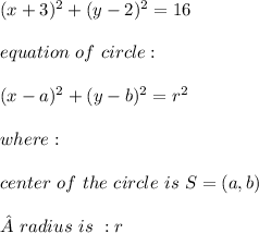 (x+3)^2+(y-2)^2=16 \\ \\equation \ of \ circle : \\ \\ (x-a)^2 + (y-b)^2=r^2 \\ \\ where : \\ \\ center \ of \ the \ circle \ is \ S= (a,b)\\ \\  radius \ is \ : r