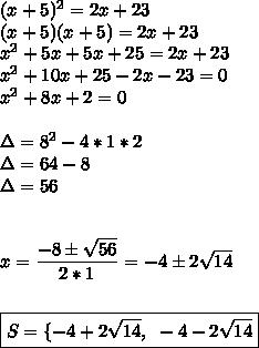 (x+5)^2=2x+23\\(x+5)(x+5)=2x+23\\ x^{2} +5x+5x+25=2x+23\\ x^{2} +10x+25-2x-23=0\\ x^{2} +8x+2=0\\\\\Delta=8^2-4*1*2\\\Delta=64-8\\\Delta=56\\\\\\x= \dfrac{-8\pm \sqrt{56} }{2*1}=-4\pm2 \sqrt{14}\\\\\\\boxed{S=\{-4+2 \sqrt{14},~-4-2 \sqrt{14}}