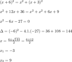 (x+6)^2=x^2+(x+3)^2\\\\x^2+12x+36=x^2+x^2+6x+9\\\\x^2-6x-27=0\\\\\Delta=(-6)^2-4.1.(-27)=36+108=144\\\\x=\frac{6 \pm \sqrt{144}}{2}=\frac{6 \pm 12}{2}\\\\x_1=-3\\\\x_2=9