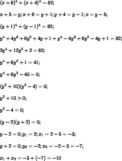 (x+6)^4+(x+4)^4=82;\\\\x+5=y; x+6=y+1; y+4=y-1;x=y-5;\\\\(y+1)^4+(y-1)^4=82;\\\\y^4+4y^3+6y^2+4y+1+y^4-4y^3+6y^2-4y+1=82;\\\\2y^4+12y^2+2=82;\\\\y^4+6y^2+1=41;\\\\y^4+6y^2-40=0;\\\\(y^2+10)(y^2-4)=0;\\\\y^2+10>0;\\\\y^2-4=0;\\\\(y-2)(y+2)=0;\\\\y-2=0; y_1=2;x_1=2-5=-3;\\\\y+2=0;y_2=-2;x_2=-2-5=-7;\\\\x_1+x_2=-3+(-7)=-10