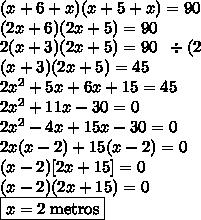 (x+6+x)(x+5+x)=90\\(2x+6)(2x+5)=90\\2(x+3)(2x+5)=90\;\;\div(2\\(x+3)(2x+5)=45\\2x^2+5x+6x+15=45\\2x^2+11x-30=0\\2x^2-4x+15x-30=0\\2x(x-2)+15(x-2)=0\\(x-2)[2x+15]=0\\(x-2)(2x+15)=0\\\boxed{x=2\;\text{metros}}