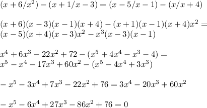 (x+6/x^2)-(x+1/x-3)=(x-5/x-1)-(x/x+4)\\\\(x+6)(x-3)(x-1)(x+4)-(x+1)(x-1)(x+4)x^2=\\(x-5)(x+4)(x-3)x^2-x^3(x-3)(x-1)\\\\x^4+6x^3-22x^2+72-(x^5+4x^4-x^3-4)=\\x^5-x^4-17x^3+60x^2-(x^5-4x^4+3x^3)\\\\-x^5-3x^4+7x^3-22x^2+76=3x^4-20x^3+60x^2\\\\-x^5-6x ^4+27x^3-86x ^2+76=0 \\\\