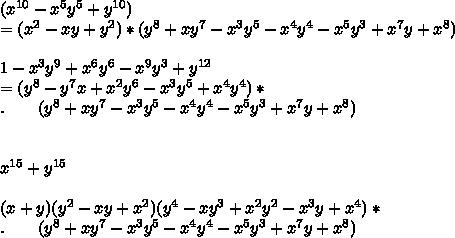 (x^{10}-x^5y^5+y^{10})\\ = (x^2-xy+y^2)*(y^8+xy^7-x^3y^5-x^4y^4-x^5y^3+x^7y+x^8) \\ \\ 1-x^3y^9+x^6y^6-x^9y^3+y^{12} \\ = (y^8-y^7x+x^2y^6-x^3y^5+x^4y^4)* \\.\ \ \ \ \ \  (y^8+xy^7-x^3y^5-x^4y^4-x^5y^3+x^7y+x^8)\\ \\ \\ x^{15}+y^{15}\\ \\(x+y)(y^2-xy+x^2)(y^4-xy^3+x^2y^2-x^3y+x^4) * \\.\ \ \ \ \ \  (y^8+xy^7-x^3y^5-x^4y^4-x^5y^3+x^7y+x^8) \\ \\