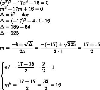 (x^2)^2-17x^2+16=0\\m^2-17m+16=0\\\Delta=b^2-4ac\\\Delta=(-17)^2-4\cdot1\cdot16\\\Delta=289-64\\\Delta=225\\\\m= \dfrac{-b\pm \sqrt{\Delta} }{2a}= \dfrac{-(-17)\pm \sqrt{225} }{2\cdot1}= \dfrac{17\pm15}{2}\\\\\\\begin{cases}m'= \dfrac{17-15}{2}= \dfrac{2}{2}=1\\\\m''= \dfrac{17+15}{2}= \dfrac{32}{2}=16    \end{cases}