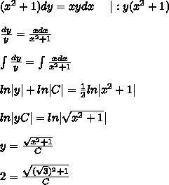 (x^2+1)dy=xydx\ \ \ \ |:y(x^2+1) \\ \\ \frac{dy}{y}=\frac{xdx}{x^2+1} \\ \\ \int\frac{dy}{y}=\int\frac{xdx}{x^2+1} \\ \\ ln|y|+ln|C|=\frac12ln|x^2+1| \\ \\ ln|yC|=ln|\sqrt{x^2+1}| \\ \\ y=\frac{\sqrt{x^2+1}}{C} \\ \\ 2=\frac{\sqrt{(\sqrt 3)^2+1}}{C}