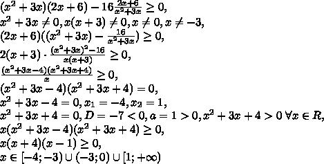 (x^2+3x)(2x+6)-16\frac{2x+6}{x^2+3x}\geq0, \\ x^2+3x\neq0, x(x+3)\neq0, x\neq0, x\neq-3, \\ (2x+6)((x^2+3x)-\frac{16}{x^2+3x})\geq0, \\ 2(x+3)\cdot\frac{(x^2+3x)^2-16}{x(x+3)}\geq0, \\ \frac{(x^2+3x-4)(x^2+3x+4)}{x}\geq0, \\ (x^2+3x-4)(x^2+3x+4)=0, \\ x^2+3x-4=0, x_1=-4, x_2=1, \\ x^2+3x+4=0, D=-7<0, a=1>0, x^2+3x+4>0 \ \forall x\in R, \\ x(x^2+3x-4)(x^2+3x+4)\geq0, \\ x(x+4)(x-1)\geq0, \\ x\in[-4;-3)\cup(-3;0)\cup[1;+\infty)