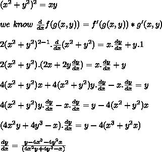 (x^2+y^2)^2=xy\\ \\we\ know\ \frac{d}{dx}f(g(x,y))=f'(g(x,y))*g'(x,y)\\ \\2(x^2+y^2)^{2-1} . \frac{d}{dx}(x^2+y^2) = x . \frac{dy}{dx} + y . 1\\ \\2(x^2+y^2) . (2 x + 2 y \frac{dy}{dx})=x. \frac{dy}{dx}+y\\ \\4(x^2+y^2)x+4(x^2+y^2)y.\frac{dy}{dx}-x.\frac{dy}{dx}=y\\ \\4(x^2+y^2)y.\frac{dy}{dx}-x.\frac{dy}{dx}=y-4(x^2+y^2)x\\ \\ (4x^2y+4y^3-x).\frac{dy}{dx}=y-4(x^3+y^2x)\\ \\\frac{dy}{dx}=\frac{y-4x^3-4y^2x}{(4x^2y+4y^3-x)}\\