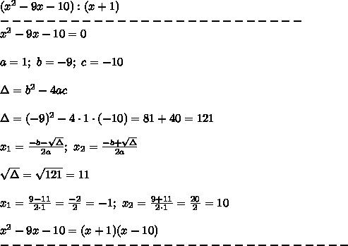 (x^2-9x-10):(x+1)\\--------------------------\\x^2-9x-10=0\\\\a=1;\ b=-9;\ c=-10\\\\\Delta=b^2-4ac\\\\\Delta=(-9)^2-4\cdot1\cdot(-10)=81+40=121\\\\x_1=\frac{-b-\sqrt\Delta}{2a};\ x_2=\frac{-b+\sqrt\Delta}{2a}\\\\\sqrt\Delta=\sqrt{121}=11\\\\x_1=\frac{9-11}{2\cdot1}=\frac{-2}{2}=-1;\ x_2=\frac{9+11}{2\cdot1}=\frac{20}{2}=10\\\\x^2-9x-10=(x+1)(x-10)\\------------------------------