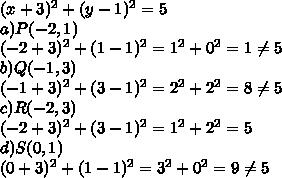 (x + 3)^2 + (y - 1)^2 = 5  \\a) P(-2,1) \\(-2 + 3)^2 + (1 - 1)^2 = 1^2+0^2=1 \neq 5  \\b)Q(-1,3)  \\(-1 + 3)^2 + (3 - 1)^2 = 2^2+2^2=8 \neq 5  \\c)R(-2,3) \\(-2 + 3)^2 + (3 - 1)^2 = 1^2+2^2=5  \\d)S(0,1)  \\(0 + 3)^2 + (1 - 1)^2 = 3^2+0^2=9 \neq5  \\