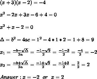 (x +3) (x-2) = -4\\ \\x^2-2x+3x-6 +4 = 0\\ \\x^2+x-2 = 0 \\ \\\Delta = b^{2}-4ac = 1^{2}-4*1*2=1+8=9 \\ \\x_{1}=\frac{-b-\sqrt{\Delta }}{2a} =\frac{-1-\sqrt{9}}{2}=\frac{-1-3}{2}=\frac{-4}{2}=-2 \\ \\x_{2}=\frac{-b+\sqrt{\Delta }}{2a} =\frac{-1+\sqrt{9}}{2}=\frac{-1+3}{2}=\frac{2}{2}= 2 \\ \\ Answer : x=-2 \ \ or \ \ x=2