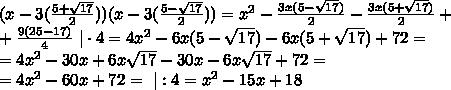 (x - 3(\frac{5 + \sqrt{17}}{2}))(x - 3(\frac{5 - \sqrt{17}}{2}))=x^{2}-\frac{3x(5 - \sqrt{17})}{2}-\frac{3x(5 + \sqrt{17})}{2}+\ +\frac{9(25-17)}{4} \ | \cdot 4=4x^{2} -6x(5-\sqrt{17})-6x(5+\sqrt{17})+72=\ =4x^{2}-30x+6x\sqrt{17}-30x-6x\sqrt{17}+72=\ =4x^{2}-60x+72= \ | :4=x^2-15x+18