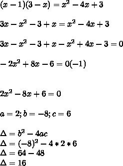 (x-1)(3-x)= x^{2} -4x+3  \\ \\ 3x- x^{2} -3+x= x^{2} -4x+3  \\ \\ 3x- x^{2} -3+x- x^{2} +4x-3=0  \\ \\ -2 x^{2} +8x-6=0(-1)  \\  \\ \\ 2 x^{2} -8x+6=0  \\ \\ a=2;b=-8;c=6 \\  \\ \Delta= b^{2} -4ac \\ \Delta=( -8)^{2} -4*2*6 \\ \Delta=64-48 \\ \Delta=16