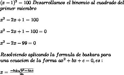 (x-1)^2=100\ Desarrollamos\ el\ binomio\ al\ cuadrado\ del\\ primer\ miembro\\ \\x^2-2x+1=100\\ \\x^2-2x+1-100=0\\ \\x^2-2x-99=0\\ \\Resolviendo\ aplicando\ la\ formula\ de\ baskara\ para\\ una\ ecuacion\ de\ la\ forma\ ax^2+bx+c=0, es:\\ \\x=\frac{-b\pm \sqrt{b^2-4ac}}{2a}