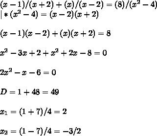 (x-1) / (x+2)+ (x) / (x-2)= (8) / (x^2-4) \\ | *(x^2-4) = (x-2)(x+2)\\\\ (x-1)(x-2) + (x)(x+2) = 8\\\\ x^2-3x+2+x^2+2x-8=0\\\\ 2x^2-x-6 = 0\\\\ D = 1 + 48 = 49\\\\ x_1 = (1+7)/4 = 2\\\\ x_2 = (1-7)/4 = -3/2\\\\