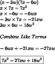(x-3w)(7x-6w)\\x\times7x=7x^2\\x\times-6w=-6wx\\-3w\times7x=-21xw\\3w\times6w=18w^2\\\\Combine\ Like\ Terms\\\\-6wx+-21xw=-27xw\\\\\boxed{7x^2-27xw+18w^2}