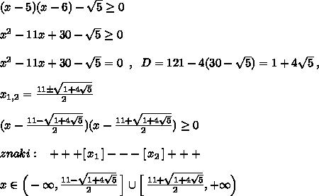 (x-5)(x-6)-\sqrt5\geq 0\\\\x^2-11x+30-\sqrt5\geq 0\\\\x^2-11x+30-\sqrt5=0\; \; ,\; \; D=121-4(30-\sqrt5)=1+4\sqrt5\; ,\\\\x_{1,2}=\frac{11\pm \sqrt{1+4\sqrt5}}{2}\\\\(x-\frac{11-\sqrt{1+4\sqrt5}}{2})(x-\frac{11+\sqrt{1+4\sqrt5}}{2})\geq 0\\\\znaki:\; \; \; +++[\, x_1\, ]---[\, x_2\, ]+++\\\\x\in \Big (-\infty ,\frac{11-\sqrt{1+4\sqrt5}}{2}\, \Big ]\cup \Big [\, \frac{11+\sqrt{1+4\sqrt5}}{2},+\infty \Big )