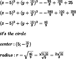 (x-5)^2+(y+\frac{10}{3})^2=-\frac{95}{3}+\frac{100}{9}+25\\\\(x-5)^2+(y+\frac{10}{3})^2=-\frac{285}{9}+\frac{100}{9}+\frac{225}{9}\\\\(x-5)^2+(y+\frac{10}{3})^2=\frac{40}{9}\\\\it's\ the\ circle\\\\center:(5;-\frac{10}{3})\\\\radius:r=\sqrt\frac{40}{9}=\frac{\sqrt{4\cdot10}}{\sqrt9}=\frac{2\sqrt{10}}{3}