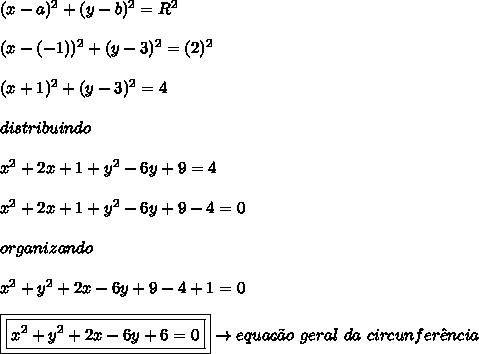 (x-a)^{2}+(y-b)^{2} = R^{2}\\\\(x-(-1))^{2}+(y-3)^{2} = (2)^{2}\\\\(x+1)^{2}+(y-3)^{2} = 4\\\\distribuindo\\\\x^{2} + 2x + 1 + y^{2}-6y+9=4\\\\x^{2} + 2x + 1 + y^{2}-6y+9-4=0\\\\organizando\\\\x^{2}+y^{2} + 2x -6y+9-4+1=0\\\\\boxed{\boxed{x^{2}+y^{2} + 2x-6y+6=0}} \rightarrow equa\c{c}\~{a}o \ geral \ da \ circunfer\^{e}ncia