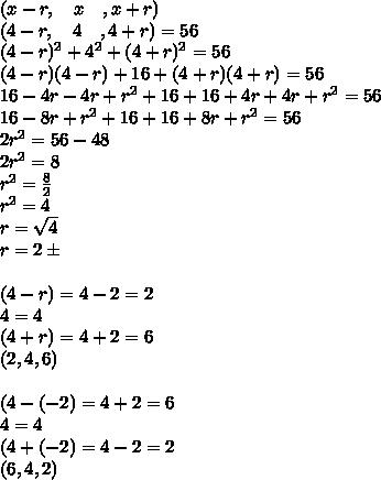 (x-r,\quad x\quad ,x+r)\\ (4-r,\quad 4\quad ,4+r)=56\\ (4-r)^2+4^2+(4+r)^2=56\\ (4-r)(4-r)+16+(4+r)(4+r)=56\\ 16-4r-4r+r^2+16+16+4r+4r+r^2=56\\ 16-8r+r^2+16+16+8r+r^2=56\\ 2r^2=56-48\\ 2r^2=8\\ r^2=\frac { 8 }{ 2 } \\ r^2=4\\ r=\sqrt { 4 } \\ r=2\pm \\ \\ (4-r)=4-2=2\\ 4=4\\ (4+r)=4+2=6\\ (2,4,6)\\ \\ (4-(-2)=4+2=6\\ 4=4\\ (4+(-2)=4-2=2\\ (6,4,2)\\