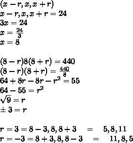 (x-r,x,x+r)\\ x-r,x,x+r=24\\ 3x=24\\ x= \frac{24}{3}  \\  x=8\\ \\ (8-r)8(8+r)=440\\ (8-r)(8+r)=\frac { 440 }{ 8 } \\ 64+8r-8r-r^2=55\\ 64-55=r^2\\ \sqrt { 9 } =r\\ \pm 3=r\\ \\ r=3=8-3,8,8+3\quad =\quad 5,8,11\\ r=-3=8+3,8,8-3\quad =\quad 11,8,5\\