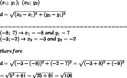 (x_1;\ y_1);\ (x_2;\ y_2)\\\\d=\sqrt{(x_2-x_1)^2+(y_2-y_1)^2}\\\\================================\\(-8;\ 7)\to x_1=-8\ and\ y_1=7\\(-3;-2)\to x_2=-3\ and\ y_2=-2\\\\therefore\\\\d=\sqrt{(-3-(-8))^2+(-2-7)^2}=\sqrt{(-3+8)^2+(-9)^2}\\\\=\sqrt{5^2+81}=\sqrt{25+81}=\sqrt{106}