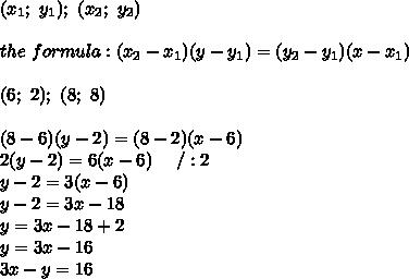(x_1;\ y_1);\ (x_2;\ y_2)\\\\the\ formula:(x_2-x_1)(y-y_1)=(y_2-y_1)(x-x_1)\\\\(6;\ 2);\ (8;\ 8)\\\\(8-6)(y-2)=(8-2)(x-6)\\2(y-2)=6(x-6)\ \ \ \ /:2\\y-2=3(x-6)\\y-2=3x-18\\y=3x-18+2\\y=3x-16\\3x-y=16