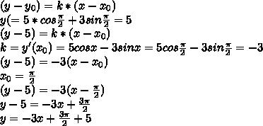(y - y_{0})=k*(x-x_{0}) y(= 5*cosfrac{pi}{2}+ 3sinfrac{pi}{2} = 5 (y - 5) =k*(x-x_{0}) k = y(x_{0}) = 5cosx - 3sinx = 5cosfrac{pi}{2} - 3sinfrac{pi}{2} = -3 (y - 5) = -3(x-x_{0}) x_{0}=frac{pi}{2}  (y - 5) = -3(x-frac{pi}{2} ) y - 5 = -3x + frac{3pi}{2} y = -3x + frac{3pi}{2}+5