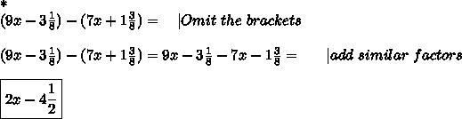 *\\(9x-3\frac{1}{8})-(7x+1\frac{3}{8})=\ \ \ |Omit\ the\ brackets\\\\(9x-3\frac{1}{8})-(7x+1\frac{3}{8})=9x-3\frac{1}{8}-7x-1\frac{3}{8}=\ \ \ \ \ |add\ similar\ factors\\\\\boxed{2x-4\frac{1}{2}}