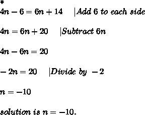 *\\4n-6=6n+14\ \ \ \  Add\ 6\ to\ each\ side\\\\4n=6n+20\ \ \ \  Subtract\ 6n\\\\4n-6n=20\\\\-2n=20\ \ \ \  Divide\ by\ -2\\\\n=-10\\\\solution\ is\ n=-10.