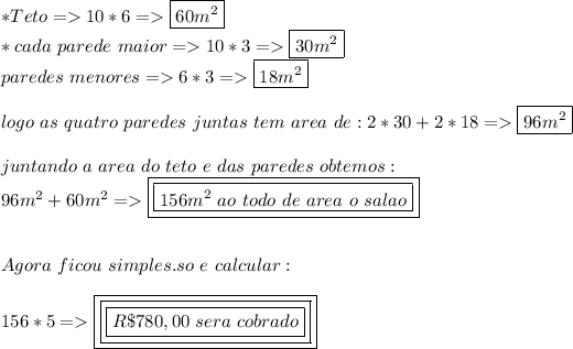 *Teto=>10*6=>\boxed{60m^2}\\*\ *cada\ parede\ maior=>10*3=>\boxed{30m^2}\\*paredes\ menores=>6*3=>\boxed{18m^2}\\\\\ logo\ as\ quatro\ paredes\ juntas\ tem\ area\ de:2*30+2*18=>\boxed{96m^2}\\\\juntando\ a\ area\ do\ teto\ e\ das\ paredes\ obtemos:\\96m^2+60m^2=>\boxed{\boxed{156m^2\ ao\ todo\ de\ area\ o\ salao}}\\\\\\Agora\ ficou\ simples.so\ e\ calcular:\\\\156*5=>\boxed{\boxed{\boxed{R\$780,00\ sera\ cobrado}}}