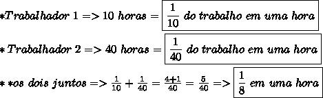 *Trabalhador\ 1=>10\ horas=\boxed{\frac{1}{10}\ do\ trabalho\ em\ uma\ hora}\\\\ *Trabalhador\ 2=>40\ horas=\boxed{\frac{1}{40}\ do\ trabalho\ em\ uma\ hora}\\\\\ **os\ dois\ juntos=>\frac{1}{10}+\frac{1}{40}=\frac{4+1}{40}=\frac{5}{40}=>\boxed{\frac{1}{8}\ em\ uma\ hora}