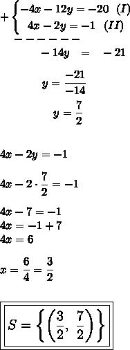 +\begin{cases}-4x-12y=-20~~(I)\\~~4x-2y=-1~~(II) \end{cases}\\~~~~------\\~~~~~~~~~~~-14y~~=~~-21\\\\~~~~~~~~~~~~y= \dfrac{-21}{-14}\\\\~~~~~~~~~~~~~~~y= \dfrac{7}{2}\\\\\\4x-2y=-1\\\\4x-2\cdot \dfrac{7}{2}=-1\\\\4x-7=-1\\4x=-1+7\\4x=6\\\\x= \dfrac{6}{4}= \dfrac{3}{2}\\\\\\\large\boxed{\boxed{S=\left\{\left( \dfrac{3}{2},~ \dfrac{7}{2}\right)\right\}}}