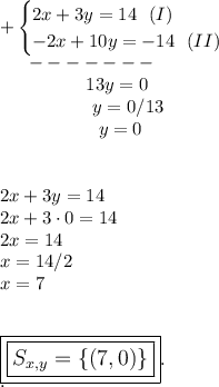 +\begin{cases}2x+3y=14~~(I)\\-2x+10y=-14~~(II)\end{cases}\\~~~~~-------\\~~~~~~~~~~~~~~~13y=0\\~~~~~~~~~~~~~~~~y=0/13\\~~~~~~~~~~~~~~~~~y=0\\\\\\2x+3y=14\\2x+3\cdot0=14\\2x=14\\x=14/2\\x=7\\\\\\\large\boxed{\boxed{S_{x,y}=\{(7,0)\}}}.\\.