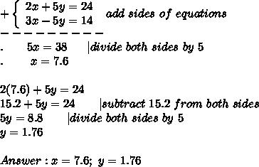 +\left\{\begin{array}{ccc}2x+5y=24\3x-5y=14\end{array}\right\ add\ sides\ of\ equations\---------\.\ \ \ \ \ \ 5x=38\ \ \  \ \ |divide\ both\ sides\ by\ 5\.\ \ \ \ \ \ \ x=7.6\\2(7.6)+5y=24\15.2+5y=24\ \ \ \ \ \ |subtract\ 15.2\ from\ both\ sides\5y=8.8\ \ \ \ \ \ |divide\ both\ sides\ by\ 5\y=1.76\\Answer:x=7.6;\ y=1.76