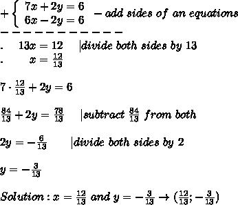+\left\{\begin{array}{ccc}7x+2y=6\6x-2y=6\end{array}\right-add\ sides\ of\ an\ equations\-----------\.\ \ \ \ 13x=12\ \ \ \ |divide\ both\ sides\ by\ 13\.\ \ \ \ \ \ \ x=\frac{12}{13}\\7\cdot\frac{12}{13}+2y=6\\\frac{84}{13}+2y=\frac{78}{13}\ \ \ \ |subtract\ \frac{84}{13}\ from\ both\sides\\2y=-\frac{6}{13}\ \ \ \ \ \ |divide\ both\ sides\ by\ 2\\y=-\frac{3}{13}\\Solution:x=\frac{12}{13}\ and\ y=-\frac{3}{13}\to(\frac{12}{13};-\frac{3}{13})