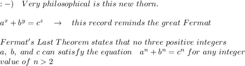 :-) \ \ \ Very\ philosophical\ is\ this\ new\ thorn.\\\\a^x+b^y=c^z\ \ \ \rightarrow\ \ \ this\ record\ reminds\ the\ great\ Fermat\\\\Fermat's\ Last\ Theorem\ states\ that\ no\ three\ positive\ integers\\a,\ b,\ and\ c\ can\ satisfy\ the\ equation\ \ \  a^n + b^n = c^n\ for\ any\ integer\\ value\  of\ n>2