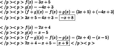 </p><p>f(x)=3x+5 \\</p><p>g(x)=-4x+3 \\</p><p>(f+g)(x)=f(x)+g(x)=(3x+5)+(-4x+3) \\</p><p>3x+5-4x+3=\boxed{-x+8} \\ \\</p><p>f(x)=2x+4 \\</p><p>g(x)=x-5 \\</p><p>(f-g)(x)=f(x)-g(x)=(2x+4)-(x-5) \\</p><p>2x+4-x+5=\boxed{x+9}</p><p>