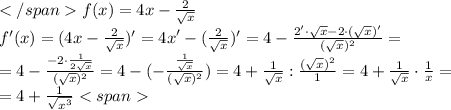 </span>f (x) = 4x - \frac{2}{\sqrt{x}}\\ f' (x) = (4x - \frac{2}{\sqrt{x}})' = {4x}'-(\frac{2}{\sqrt{x}})'=4 - \frac{2' \cdot \sqrt{x}-2\cdot (\sqrt{x})'}{(\sqrt{x})^{2}}=\\ =4 - \frac{-2\cdot \frac{1}{2\sqrt{x}}}{(\sqrt{x})^{2}}=4 - (- \frac{\frac{1}{\sqrt{x}}}{(\sqrt{x})^{2}})=4 + \frac{1}{\sqrt{x}}:\frac{(\sqrt{x})^{2}}{1}=4+\frac{1}{\sqrt{x}}\cdot \frac{1}{x}=\\ =4+\frac{1}{\sqrt{x^{3}}}<span>