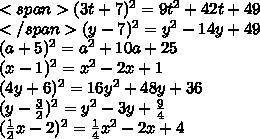 <span>(3t+7)^2=9t^2+42t+49\\</span>(y-7)^2=y^2-14y+49\\(a+5)^2=a^2+10a+25\\(x-1)^2=x^2-2x+1\\(4y+6)^2=16y^2+48y+36\\(y-\frac{3}{2})^2=y^2-3y+\frac{9}{4}\\(\frac{1}{2}x-2)^2=\frac{1}{4}x^2-2x+4