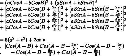 =(a CosA+b CosB)^2+(a SinA+b SinB)^2\\ + [a CosA+b Cos(B+\frac{2\pi}{5})]^2+[ a SinA+b Sin(B+\frac{2\pi}{5})]^2\\ +[aCosA+b Cos(B+\frac{4\pi}{5})]^2+[ a SinA+b Sin(B+\frac{4\pi}{5})]^2\\ +[aCosA+b Cos(B+\frac{6\pi}{5})]^2+[ a SinA+b Sin(B+\frac{6\pi}{5})]^2\\ +[aCosA+b Cos(B+\frac{6\pi}{5})]^2+[ a SinA+b Sin(B+\frac{8\pi}{5})]^2\\\\=5(a^2+b^2)+2ab*\\ . \ \ [ Cos(A-B)+Cos(A-B-\frac{2\pi}{5})+ Cos(A-B-\frac{4\pi}{5})\\ . \ \ \ \ \ +Cos(A-B-\frac{6\pi}{5})+Cos(A-B-\frac{8\pi}{5}]\\\\