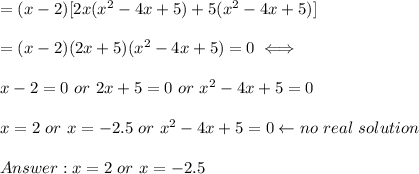 =(x-2)[2x(x^2-4x+5)+5(x^2-4x+5)]\\\\=(x-2)(2x+5)(x^2-4x+5)=0\iff\\\\x-2=0\ or\ 2x+5=0\ or\ x^2-4x+5=0\\\\x=2\ or\ x=-2.5\ or\ x^2-4x+5=0\leftarrow no\ real\ solution\\\\Answer:x=2\ or\ x=-2.5