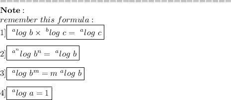 ====================================\\\bold{Note :}\\remember\ this\ formula :\\1]\boxed{~^{a}log\ b \times ~^{b}log\ c=~^{a}log\ c}\\\\2]\boxed{~^{a^{n}}log\ b^{n}=~^{a}log\ b}\\\\3]\boxed{~^{a}log\ b^{m}=m~^{a}log\ b}\\\\4]\boxed{~^{a}log\ a=1}